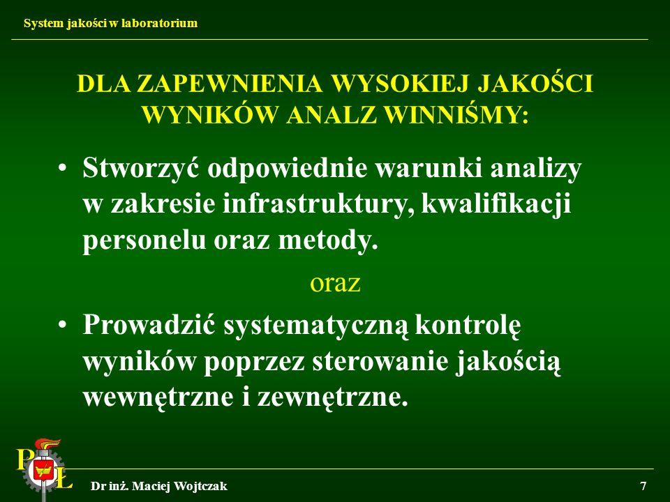 System jakości w laboratorium Dr inż. Maciej Wojtczak7 DLA ZAPEWNIENIA WYSOKIEJ JAKOŚCI WYNIKÓW ANALZ WINNIŚMY: Stworzyć odpowiednie warunki analizy w