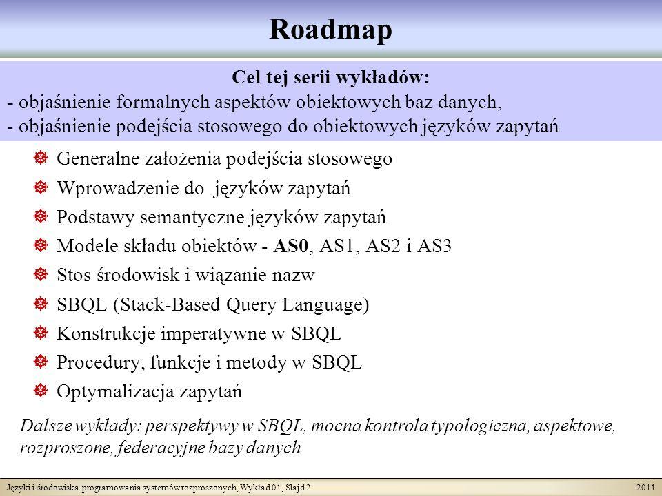 Języki i środowiska programowania systemów rozproszonych, Wykład 01, Slajd 2 2011 Roadmap Generalne założenia podejścia stosowego Wprowadzenie do języków zapytań Podstawy semantyczne języków zapytań Modele składu obiektów - AS0, AS1, AS2 i AS3 Stos środowisk i wiązanie nazw SBQL (Stack-Based Query Language) Konstrukcje imperatywne w SBQL Procedury, funkcje i metody w SBQL Optymalizacja zapytań Cel tej serii wykładów: - objaśnienie formalnych aspektów obiektowych baz danych, - objaśnienie podejścia stosowego do obiektowych języków zapytań Dalsze wykłady: perspektywy w SBQL, mocna kontrola typologiczna, aspektowe, rozproszone, federacyjne bazy danych