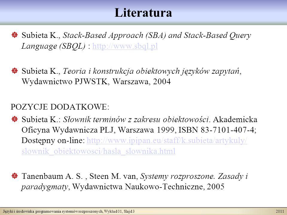 Języki i środowiska programowania systemów rozproszonych, Wykład 01, Slajd 3 2011 Literatura Subieta K., Stack-Based Approach (SBA) and Stack-Based Query Language (SBQL) : http://www.sbql.plhttp://www.sbql.pl Subieta K., Teoria i konstrukcja obiektowych języków zapytań, Wydawnictwo PJWSTK, Warszawa, 2004 POZYCJE DODATKOWE: Subieta K.: Słownik terminów z zakresu obiektowości.