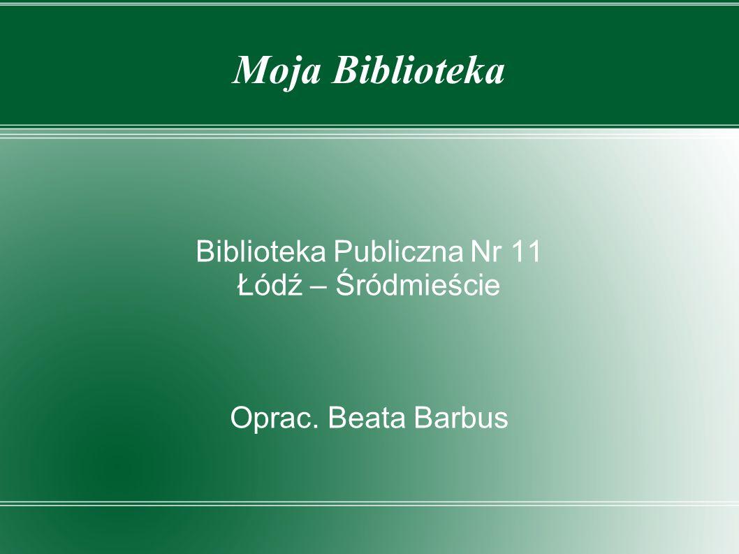 Moja Biblioteka Biblioteka Publiczna Nr 11 Łódź – Śródmieście Oprac. Beata Barbus