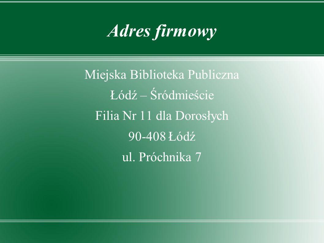 Adres firmowy Miejska Biblioteka Publiczna Łódź – Śródmieście Filia Nr 11 dla Dorosłych 90-408 Łódź ul.