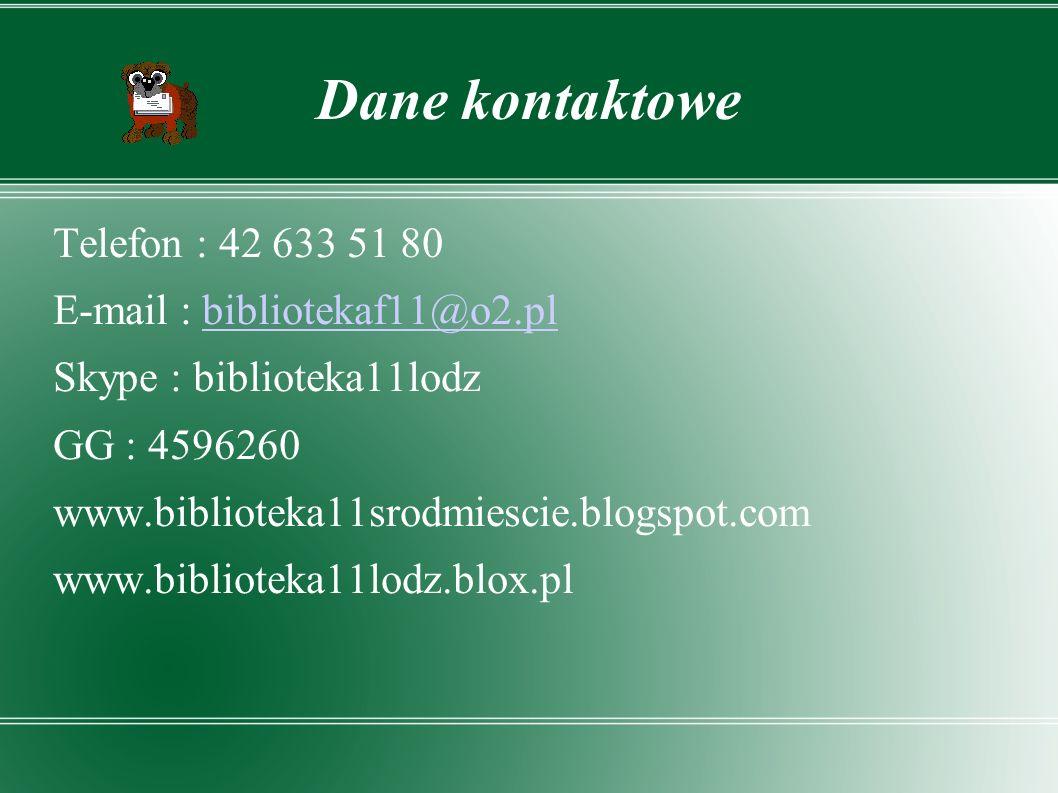 Dane kontaktowe Telefon : 42 633 51 80 E-mail : bibliotekaf11@o2.plbibliotekaf11@o2.pl Skype : biblioteka11lodz GG : 4596260 www.biblioteka11srodmiescie.blogspot.com www.biblioteka11lodz.blox.pl