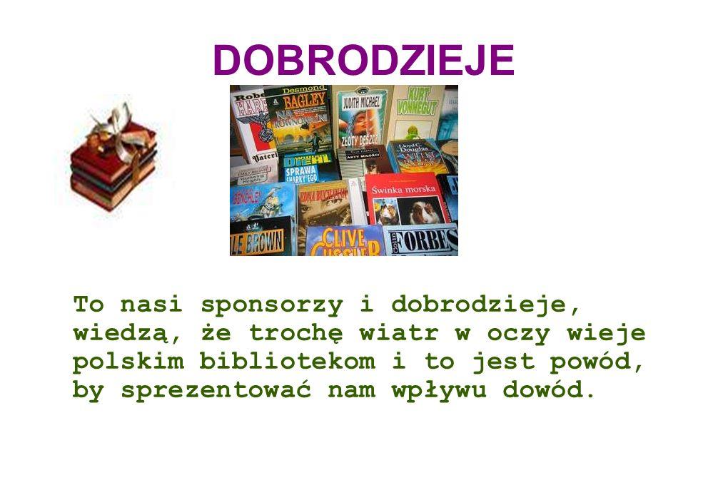 DOBRODZIEJE To nasi sponsorzy i dobrodzieje, wiedzą, że trochę wiatr w oczy wieje polskim bibliotekom i to jest powód, by sprezentować nam wpływu dowód.