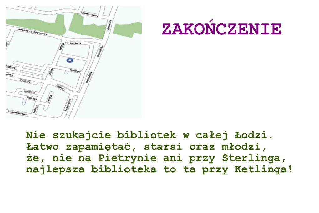 ZAKOŃCZENIE Nie szukajcie bibliotek w całej Łodzi. Łatwo zapamiętać, starsi oraz młodzi, że, nie na Pietrynie ani przy Sterlinga, najlepsza biblioteka