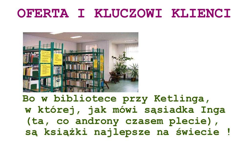 Bo w bibliotece przy Ketlinga, w której, jak mówi sąsiadka Inga (ta, co androny czasem plecie), są książki najlepsze na świecie ! OFERTA I KLUCZOWI KL