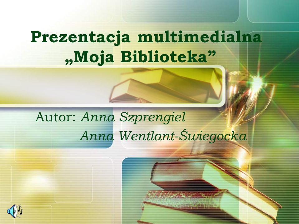 Prezentacja multimedialna Moja Biblioteka Autor: Anna Szprengiel Anna Wentlant-Świegocka