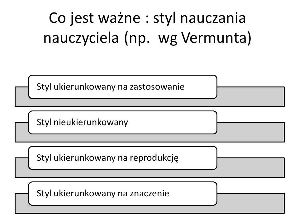 Co jest ważne : styl nauczania nauczyciela (np. wg Vermunta) Styl ukierunkowany na zastosowanieStyl nieukierunkowanyStyl ukierunkowany na reprodukcjęS