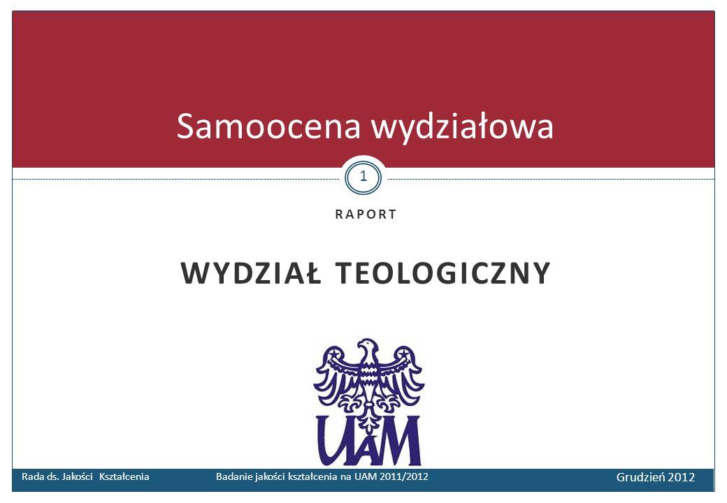 RAPORT WYDZIAŁ TEOLOGICZNY Rada ds. Jakości Kształcenia Badanie jakości kształcenia na UAM 2011/2012 Grudzień 2012 Samoocena wydziałowa 1