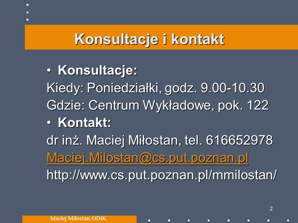 Maciej Miłostan, ODiK 3 Tematyka wykładów Podstawy kryptografii i elementy steganografii Infrastruktura klucza publicznego (PKI) Bezpieczeństwo usług sieciowych i reagowanie na incydenty (w tym aspekty prawne) Systemy detekcji intruzów Zabezpieczanie dostępu do danych (np.wirtualne sieci prywatne (VPN), kontrola dostępu) Przechowywanie danych i fizyczna ochrona danych Plany odtwarzania po awarii i zapewnianie ciągłości działania, Architektura bezpieczeństwa, analiza ryzyka, zarządzanie + =