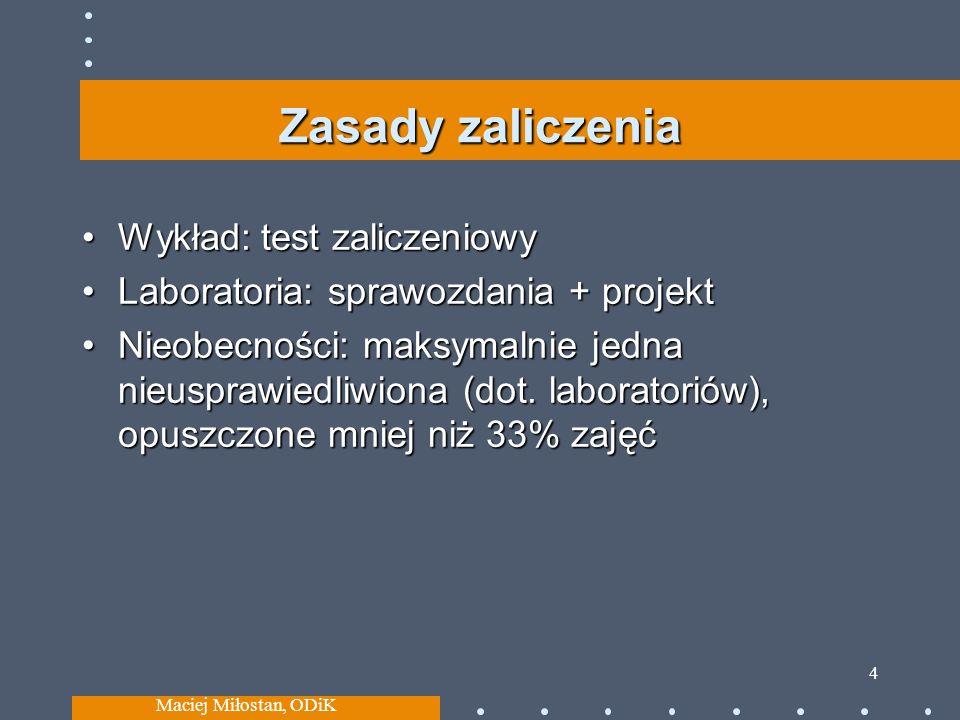 Maciej Miłostan, ODiK 4 Zasady zaliczenia Wykład: test zaliczeniowy Laboratoria: sprawozdania + projekt Nieobecności: maksymalnie jedna nieusprawiedli