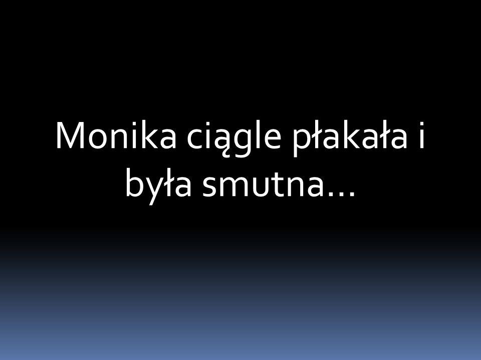 Monika ciągle płakała i była smutna…