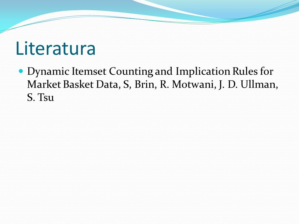 Literatura Dynamic Itemset Counting and Implication Rules for Market Basket Data, S, Brin, R. Motwani, J. D. Ullman, S. Tsu