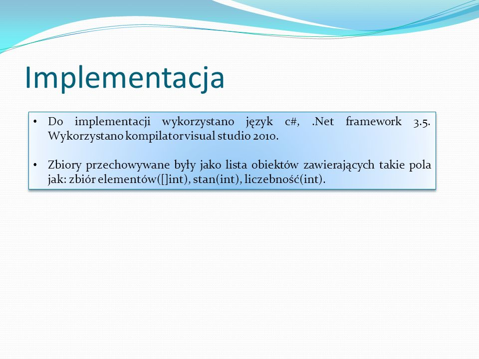 Implementacja Do implementacji wykorzystano język c#,.Net framework 3.5. Wykorzystano kompilator visual studio 2010. Zbiory przechowywane były jako li