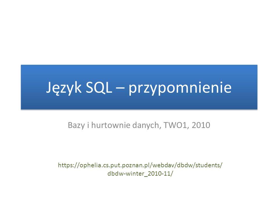 Język SQL – przypomnienie Bazy i hurtownie danych, TWO1, 2010 https://ophelia.cs.put.poznan.pl/webdav/dbdw/students/ dbdw-winter_2010-11/