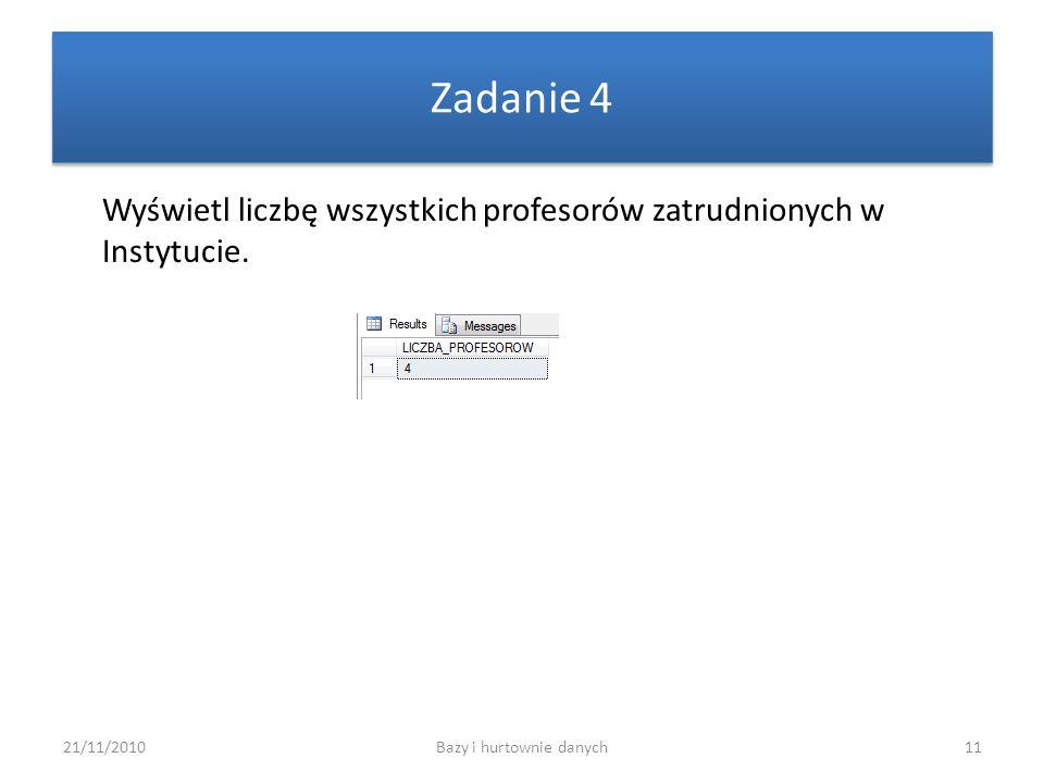 21/11/2010Bazy i hurtownie danych11 Zadanie 4 Wyświetl liczbę wszystkich profesorów zatrudnionych w Instytucie.