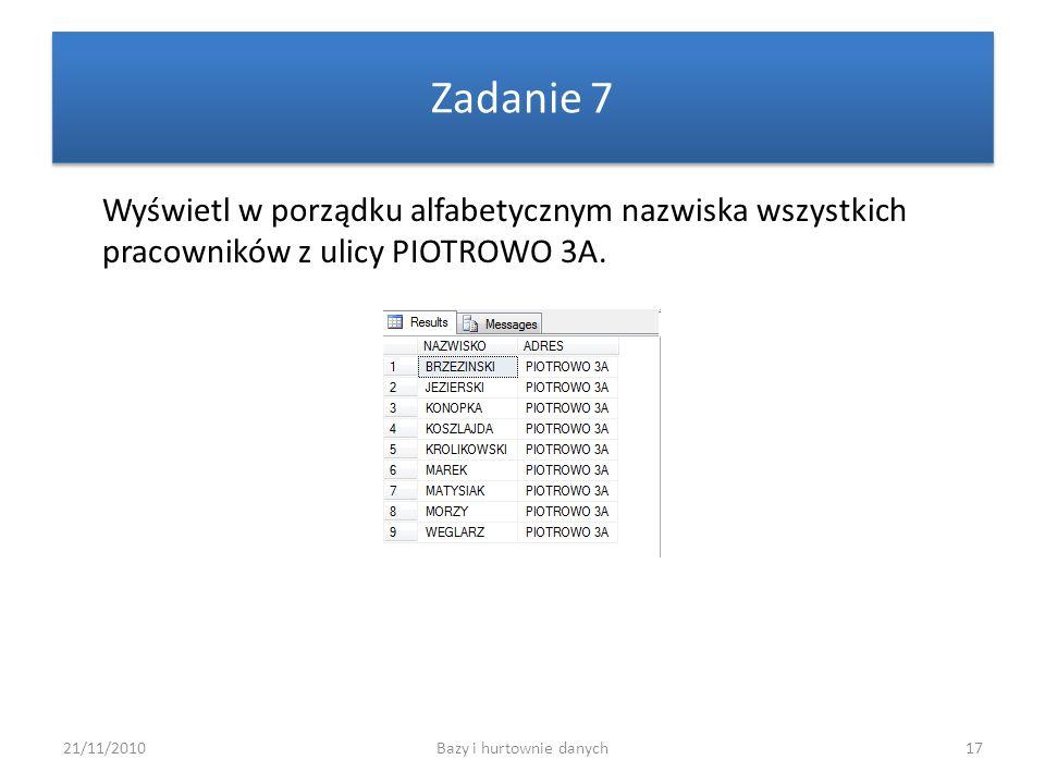 21/11/2010Bazy i hurtownie danych17 Zadanie 7 Wyświetl w porządku alfabetycznym nazwiska wszystkich pracowników z ulicy PIOTROWO 3A.