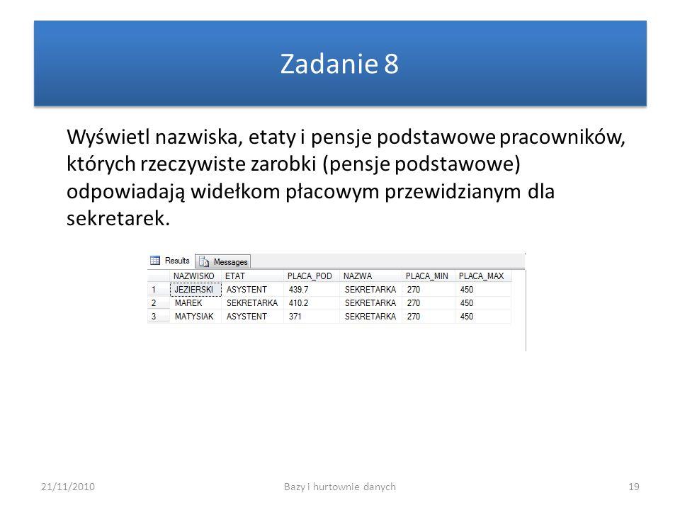 21/11/2010Bazy i hurtownie danych19 Zadanie 8 Wyświetl nazwiska, etaty i pensje podstawowe pracowników, których rzeczywiste zarobki (pensje podstawowe