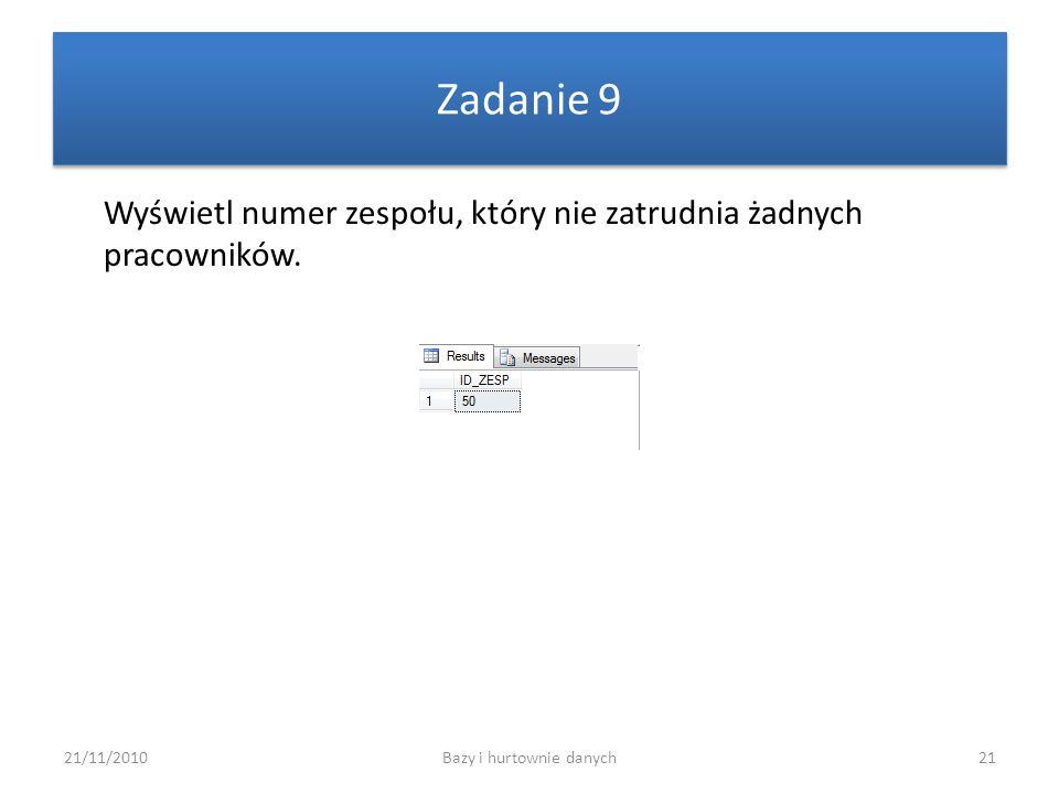 21/11/2010Bazy i hurtownie danych21 Zadanie 9 Wyświetl numer zespołu, który nie zatrudnia żadnych pracowników.