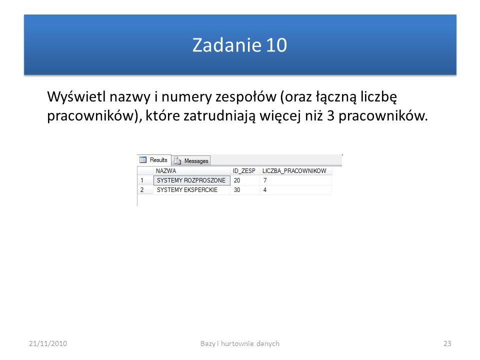 21/11/2010Bazy i hurtownie danych23 Zadanie 10 Wyświetl nazwy i numery zespołów (oraz łączną liczbę pracowników), które zatrudniają więcej niż 3 praco
