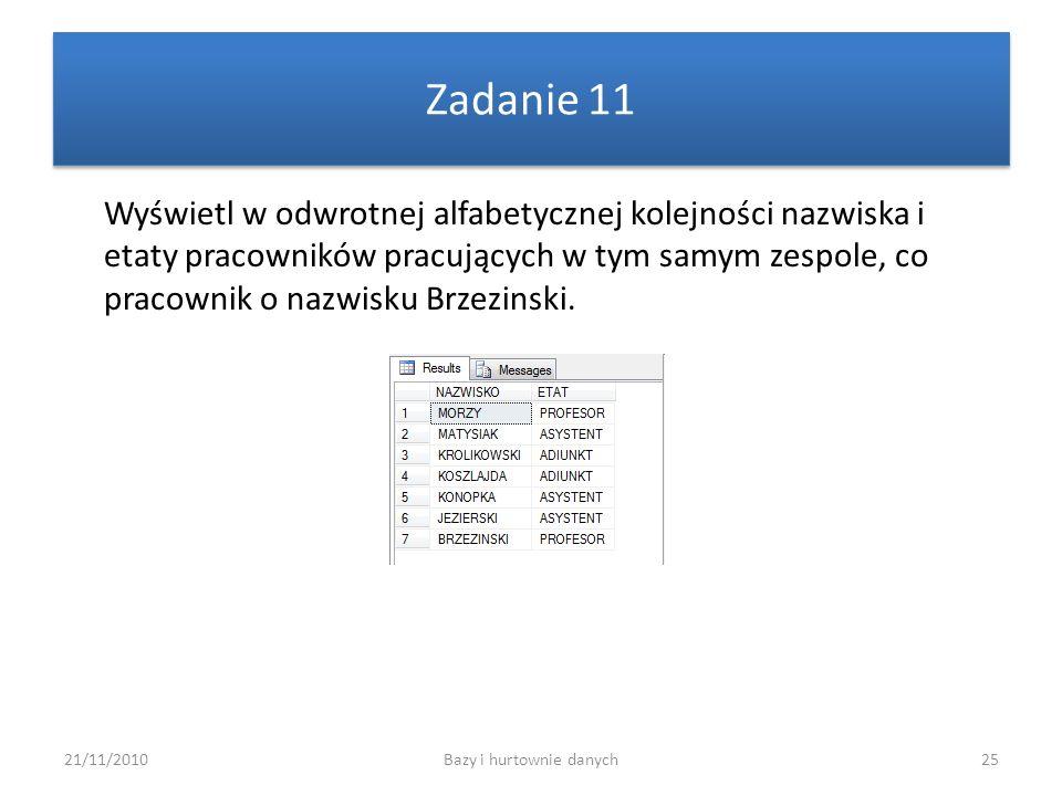 21/11/2010Bazy i hurtownie danych25 Zadanie 11 Wyświetl w odwrotnej alfabetycznej kolejności nazwiska i etaty pracowników pracujących w tym samym zesp
