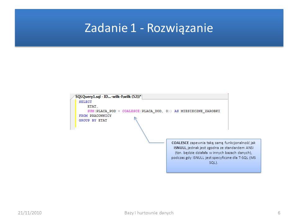 21/11/2010Bazy i hurtownie danych6 Zadanie 1 - Rozwiązanie COALESCE zapewnia taką samą funkcjonalność jak ISNULL, jednak jest zgodna ze standardem ANS