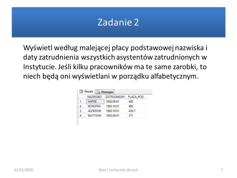 21/11/2010Bazy i hurtownie danych7 Zadanie 2 Wyświetl według malejącej płacy podstawowej nazwiska i daty zatrudnienia wszystkich asystentów zatrudnion