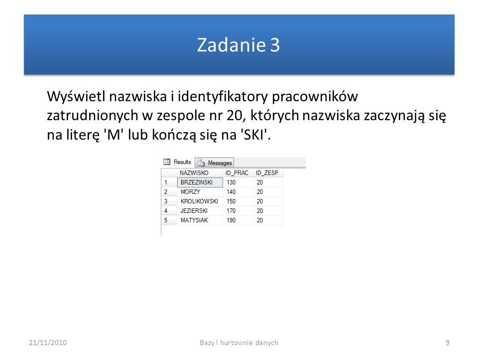 21/11/2010Bazy i hurtownie danych9 Zadanie 3 Wyświetl nazwiska i identyfikatory pracowników zatrudnionych w zespole nr 20, których nazwiska zaczynają