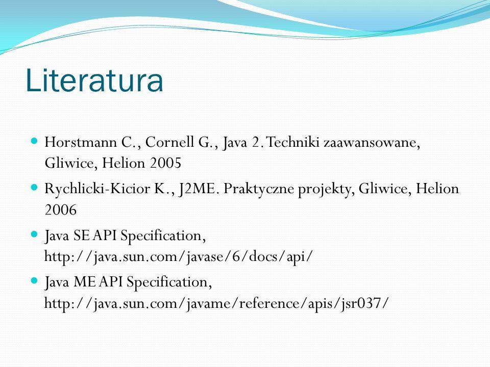 Literatura Horstmann C., Cornell G., Java 2. Techniki zaawansowane, Gliwice, Helion 2005 Rychlicki-Kicior K., J2ME. Praktyczne projekty, Gliwice, Heli