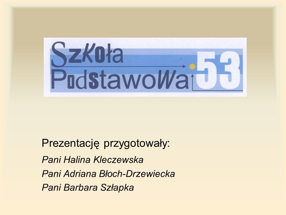 Prezentację przygotowały: Pani Halina Kleczewska Pani Adriana Błoch-Drzewiecka Pani Barbara Szłapka