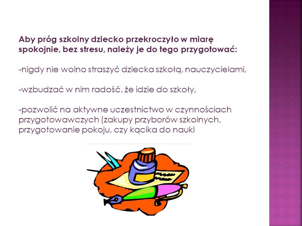 Aby próg szkolny dziecko przekroczyło w miarę spokojnie, bez stresu, należy je do tego przygotować: -nigdy nie wolno straszyć dziecka szkołą, nauczycielami, -wzbudzać w nim radość, że idzie do szkoły, -pozwolić na aktywne uczestnictwo w czynnościach przygotowawczych (zakupy przyborów szkolnych, przygotowanie pokoju, czy kącika do nauki