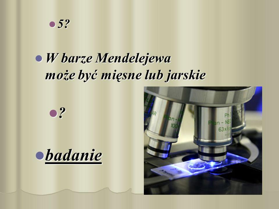 5? 5? W barze Mendelejewa może być mięsne lub jarskie W barze Mendelejewa może być mięsne lub jarskie ? badanie badanie