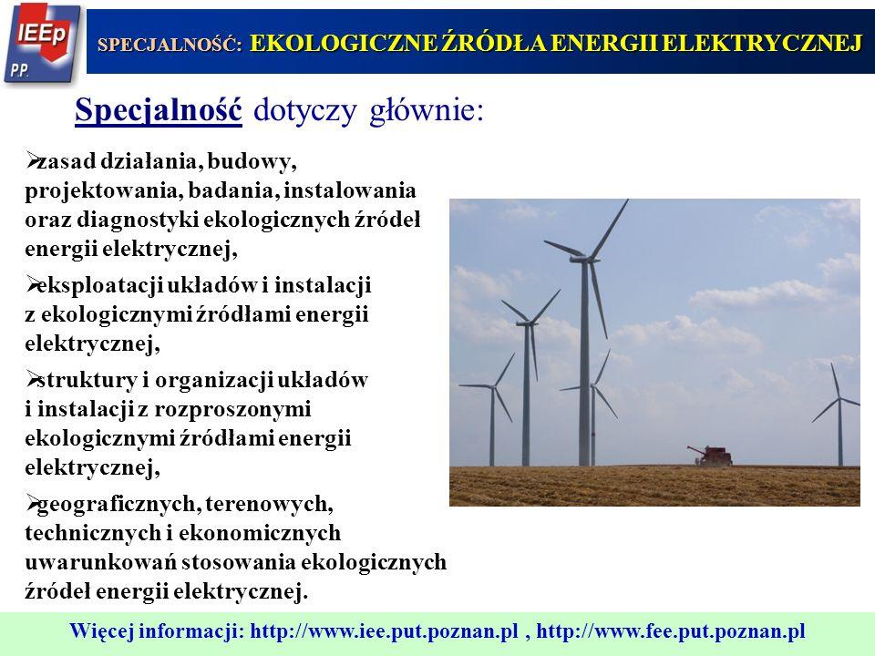 333 Możliwość zatrudnienia: w instytutach naukowo-badawczych opracowujących nowe ekologiczne źródła energii elektrycznej oraz układy i instalacje z tego typu źródłami, w przedsiębiorstwach produkujących ekologiczne źródła energii elektrycznej oraz urządzenia współpracujące z takimi źródłami, SPECJALNOŚĆ: EKOLOGICZNE ŹRÓDŁA ENERGII ELEKTRYCZNEJ Więcej informacji: http://www.iee.put.poznan.pl, http://www.fee.put.poznan.pl w biurach projektów i przedsiębiorstwach projektujących, wykonujących i eksploatujących układy i instalacje z ekologicznymi źródłami energii elektrycznej, w jednostkach wszystkich szczebli polskich grup energetycznych, sieci elektroenergetycznych oraz administracji terenowej i państwowej, we własnych firmach świadczących usługi w zakresie projektowania, budowy oraz eksploatacji układów i instalacji z ekologicznymi źródłami energii elektrycznej.