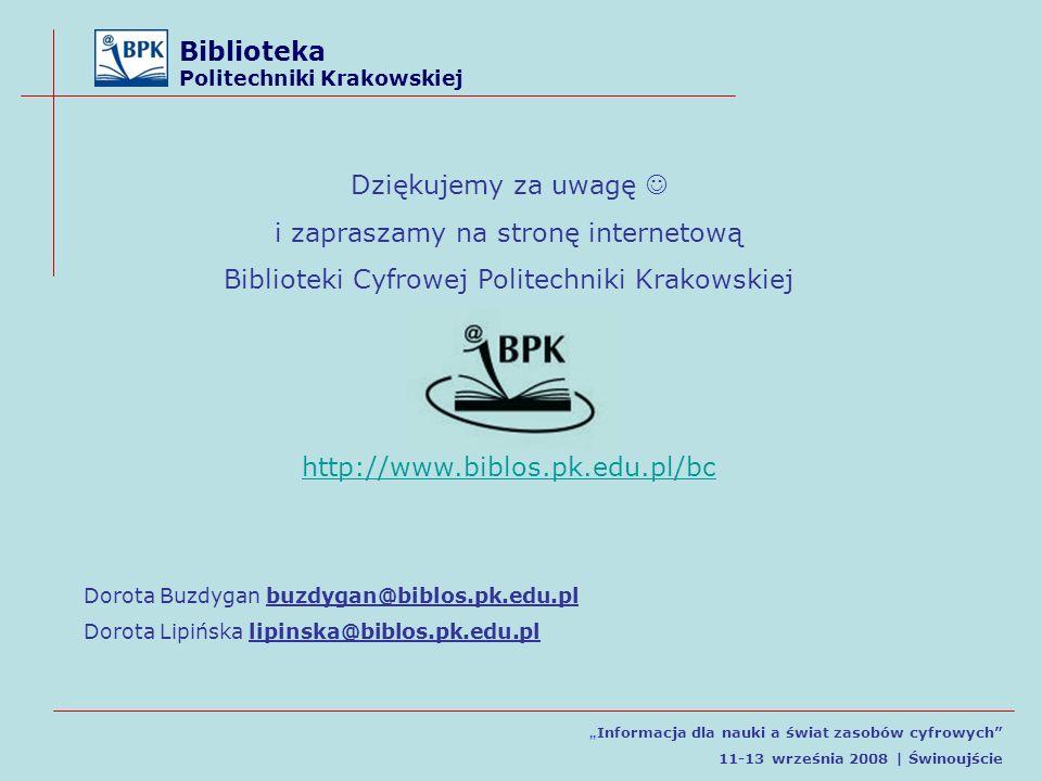 Biblioteka Politechniki Krakowskiej Informacja dla nauki a świat zasobów cyfrowych 11-13 września 2008 | Świnoujście Dziękujemy za uwagę i zapraszamy na stronę internetową Biblioteki Cyfrowej Politechniki Krakowskiej http://www.biblos.pk.edu.pl/bc Dorota Buzdygan buzdygan@biblos.pk.edu.pl Dorota Lipińska lipinska@biblos.pk.edu.pl