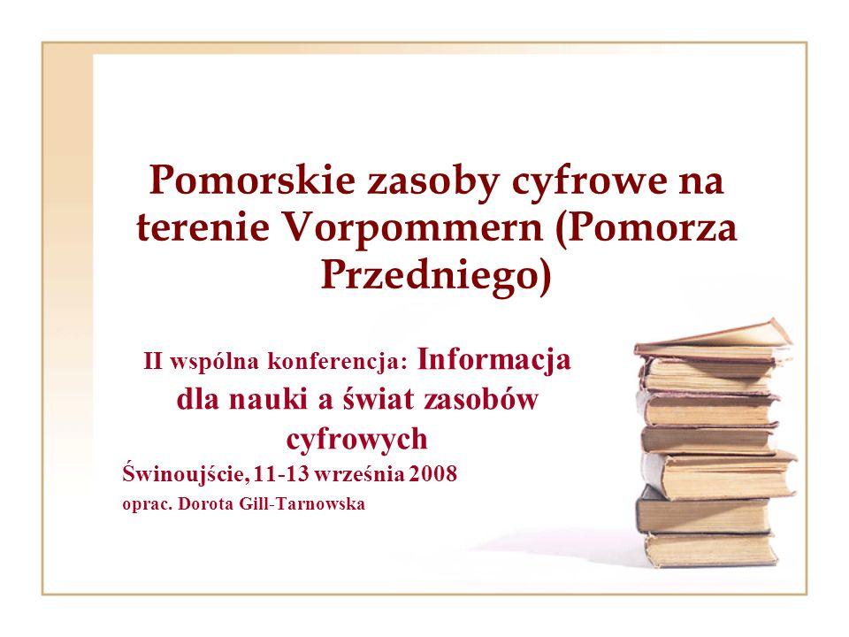 Pomorskie zasoby cyfrowe na terenie Vorpommern (Pomorza Przedniego) II wspólna konferencja: Informacja dla nauki a świat zasobów cyfrowych Świnoujście, 11-13 września 2008 oprac.