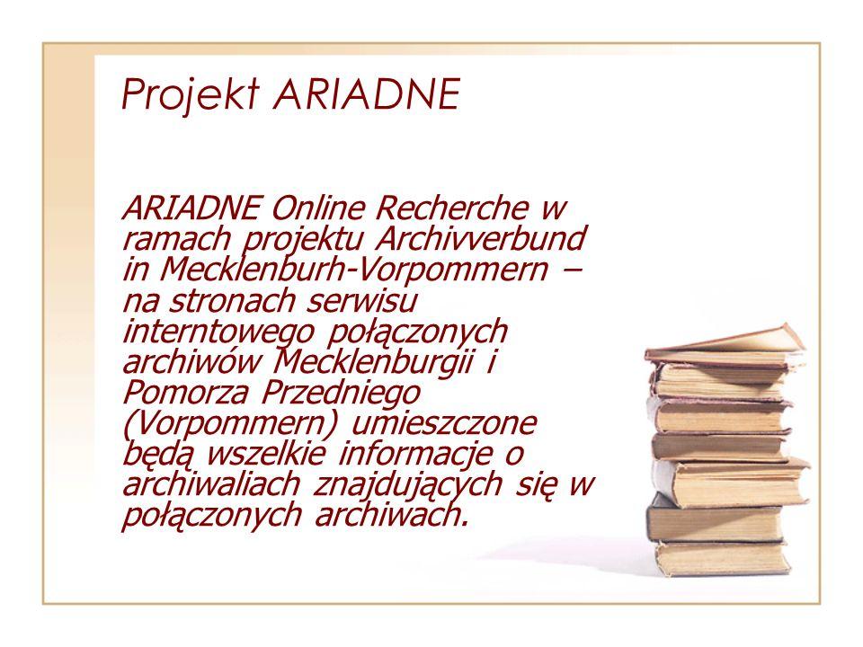 Projekt ARIADNE ARIADNE Online Recherche w ramach projektu Archivverbund in Mecklenburh-Vorpommern – na stronach serwisu interntowego połączonych archiwów Mecklenburgii i Pomorza Przedniego (Vorpommern) umieszczone będą wszelkie informacje o archiwaliach znajdujących się w połączonych archiwach.