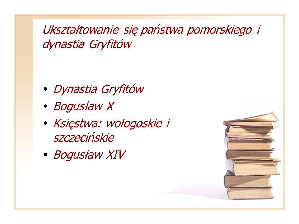 Ukształtowanie się państwa pomorskiego i dynastia Gryfitów Dynastia Gryfitów Bogusław X Księstwa: wołogoskie i szczecińskie Bogusław XIV