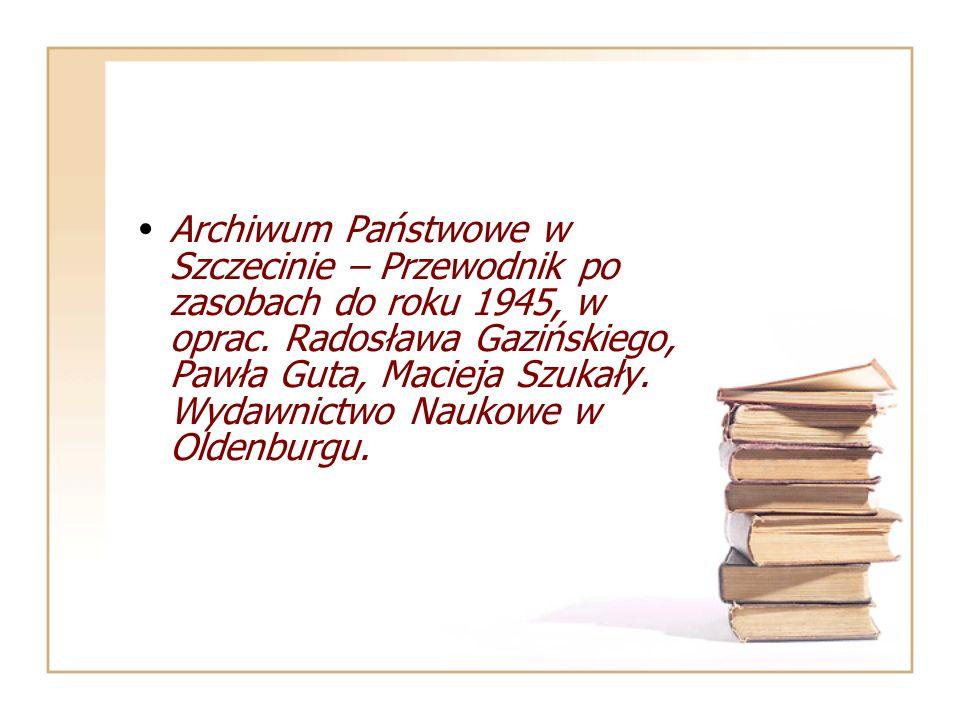 Archiwum Państwowe w Szczecinie – Przewodnik po zasobach do roku 1945, w oprac. Radosława Gazińskiego, Pawła Guta, Macieja Szukały. Wydawnictwo Naukow