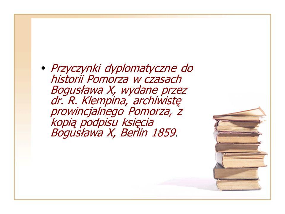 Przyczynki dyplomatyczne do historii Pomorza w czasach Bogusława X, wydane przez dr. R. Klempina, archiwistę prowincjalnego Pomorza, z kopią podpisu k