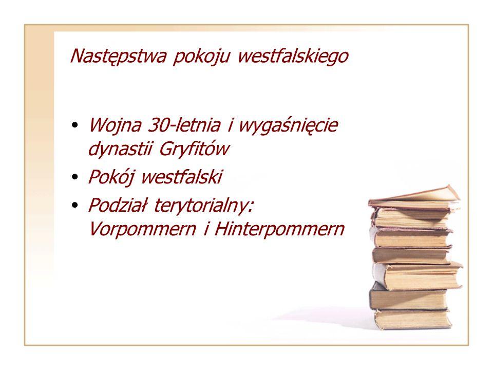 Następstwa pokoju westfalskiego Wojna 30-letnia i wygaśnięcie dynastii Gryfitów Pokój westfalski Podział terytorialny: Vorpommern i Hinterpommern