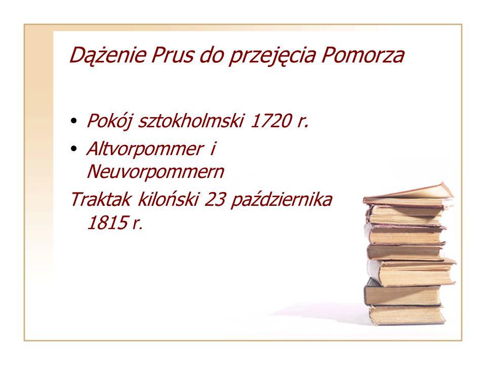 Dążenie Prus do przejęcia Pomorza Pokój sztokholmski 1720 r. Altvorpommer i Neuvorpommern Traktak kiloński 23 października 1815 r.