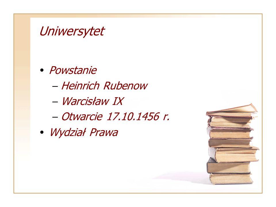 Uniwersytet Powstanie – Heinrich Rubenow – Warcisław IX – Otwarcie 17.10.1456 r. Wydział Prawa