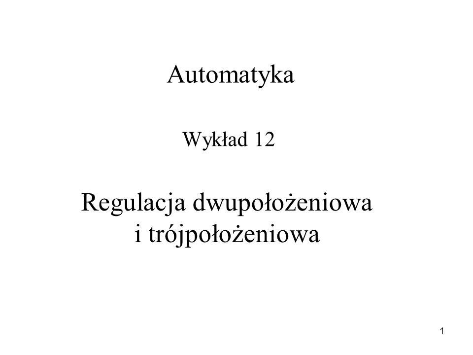 1 Regulacja dwupołożeniowa i trójpołożeniowa Wykład 12 Automatyka