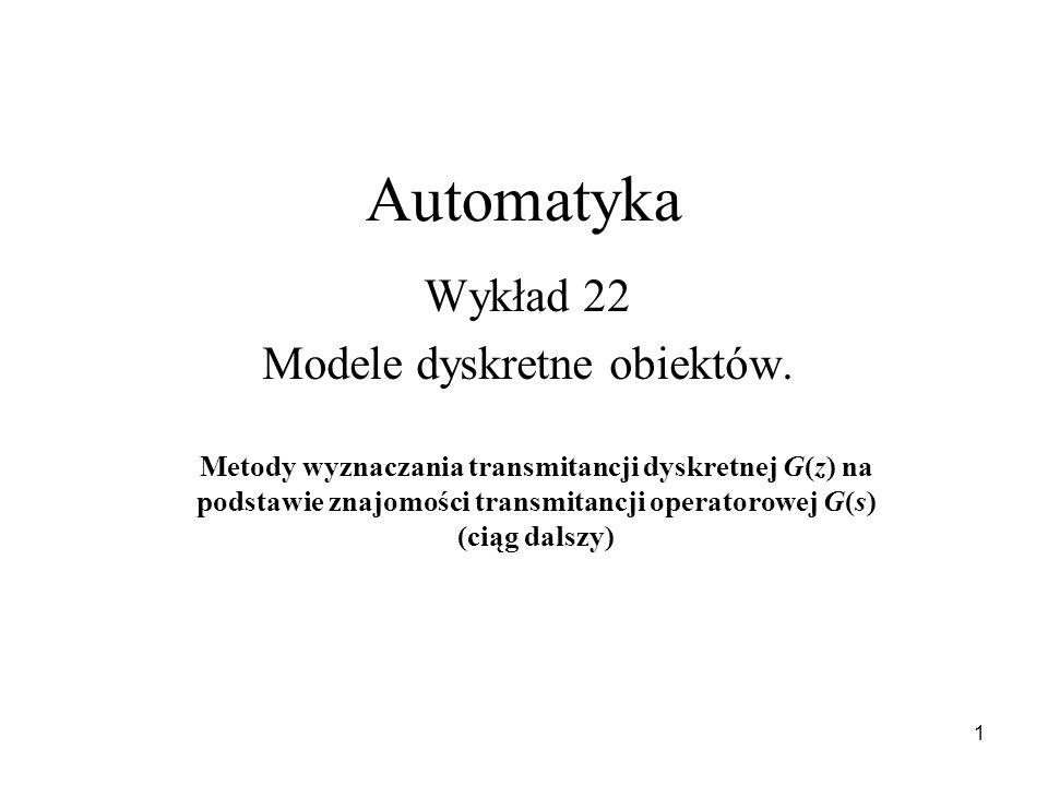 1 Automatyka Wykład 22 Modele dyskretne obiektów. Metody wyznaczania transmitancji dyskretnej G(z) na podstawie znajomości transmitancji operatorowej