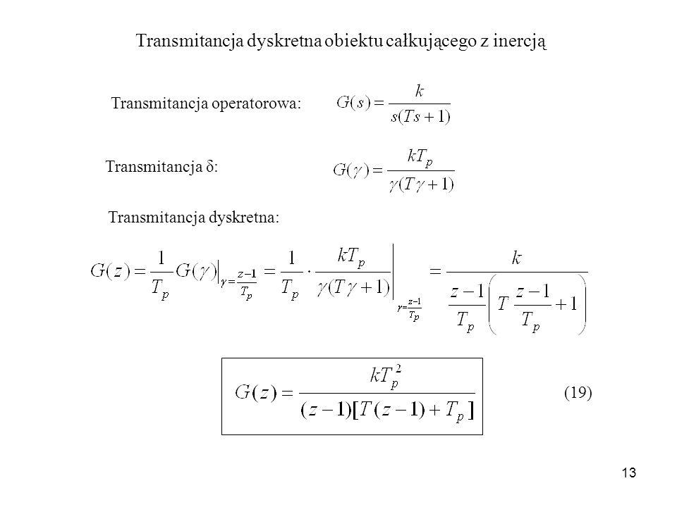 13 Transmitancja dyskretna obiektu całkującego z inercją Transmitancja operatorowa: Transmitancja dyskretna: (19) Transmitancja δ: