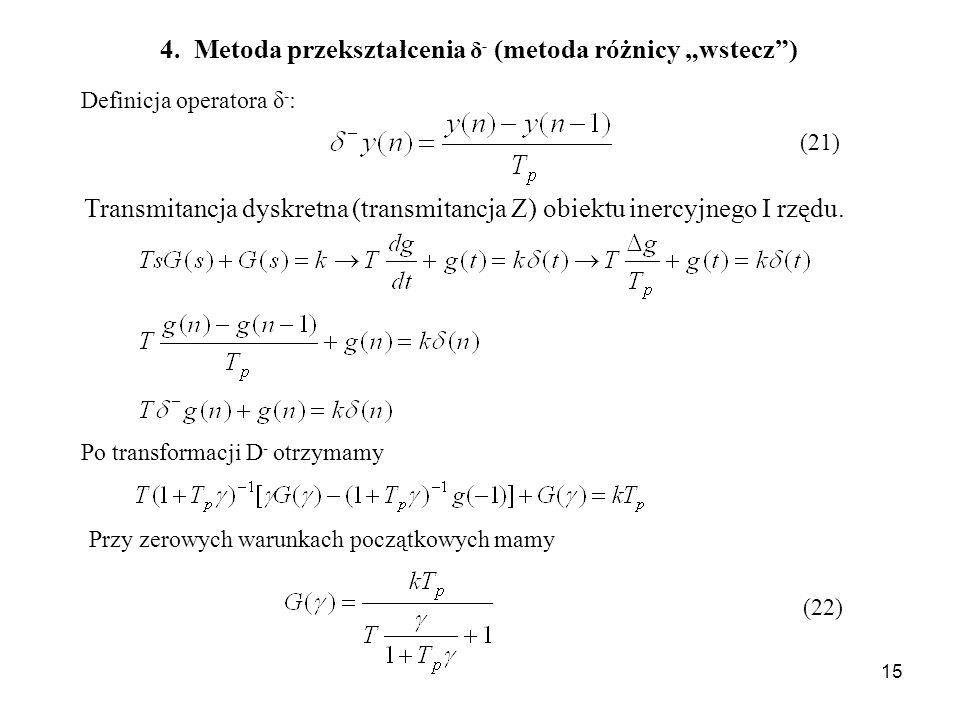 15 Definicja operatora δ - : (21) 4. Metoda przekształcenia δ - (metoda różnicy wstecz) Transmitancja dyskretna (transmitancja Z) obiektu inercyjnego