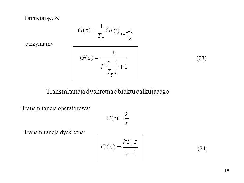 16 Pamiętając, że otrzymamy (23) Transmitancja dyskretna obiektu całkującego Transmitancja operatorowa: Transmitancja dyskretna: (24)