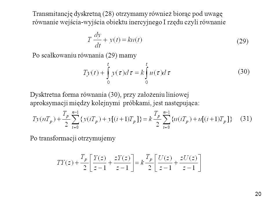 20 Transmitancję dyskretną (28) otrzymamy również biorąc pod uwagę równanie wejścia-wyjścia obiektu inercyjnego I rzędu czyli równanie (29) Po scałkowaniu równania (29) mamy Dysktretna forma równania (30), przy założeniu liniowej aproksymacji między kolejnymi próbkami, jest następująca: (30) Po transformacji otrzymujemy (31)