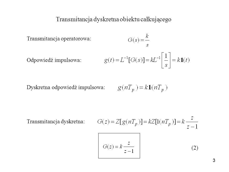 3 Transmitancja dyskretna obiektu całkującego Transmitancja operatorowa: Odpowiedź impulsowa: Dyskretna odpowiedź impulsowa: Transmitancja dyskretna: (2)