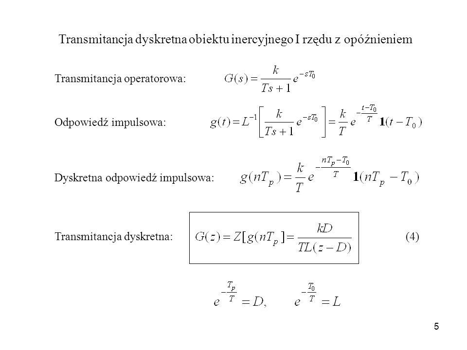 5 Transmitancja dyskretna obiektu inercyjnego I rzędu z opóźnieniem Transmitancja operatorowa: Odpowiedź impulsowa: Dyskretna odpowiedź impulsowa: Transmitancja dyskretna: (4)