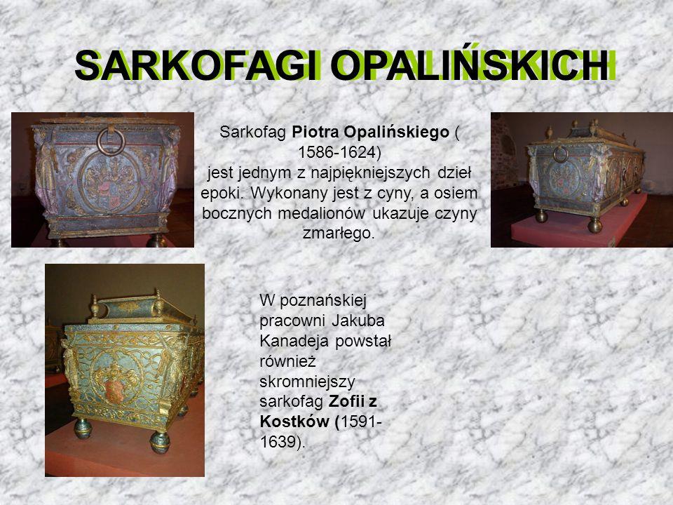 SARKOFAGI OPALIŃSKICH Sarkofag Piotra Opalińskiego ( 1586-1624) jest jednym z najpiękniejszych dzieł epoki. Wykonany jest z cyny, a osiem bocznych med
